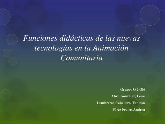 Funciones didácticas de las nuevas   tecnologías en la Animación          Comunitaria                                  Gru...