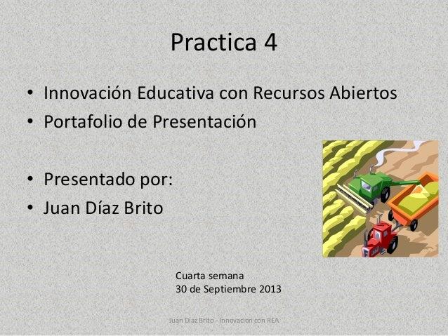 Practica 4 • Innovación Educativa con Recursos Abiertos • Portafolio de Presentación • Presentado por: • Juan Díaz Brito C...