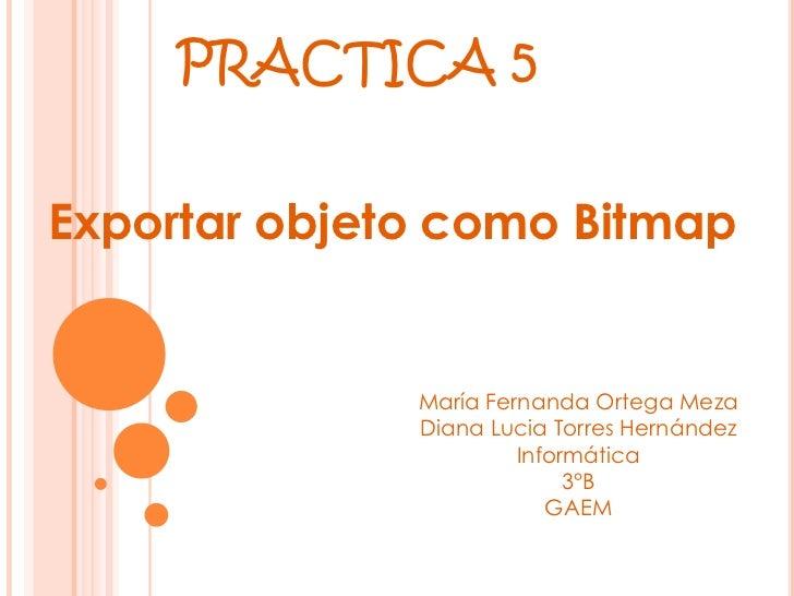 PRACTICA 5Exportar objeto como Bitmap              María Fernanda Ortega Meza              Diana Lucia Torres Hernández   ...