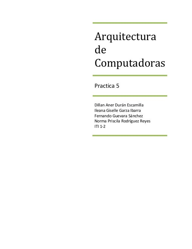 ArquitecturadeComputadorasPractica 5Dillan Aner Durán EscamillaIleana Giselle Garza IbarraFernando Guevara SánchezNorma Pr...