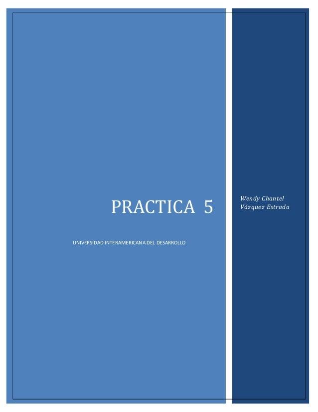 PRACTICA 5 UNIVERSIDAD INTERAMERICANA DEL DESARROLLO  Wendy Chantel Vázquez Estrada