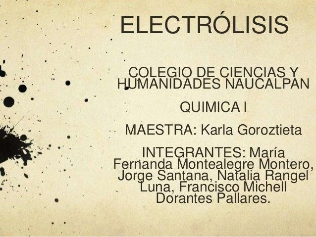 ELECTRÓLISIS COLEGIO DE CIENCIAS Y HUMANIDADES NAUCALPAN QUIMICA I MAESTRA: Karla Goroztieta INTEGRANTES: María Fernanda M...