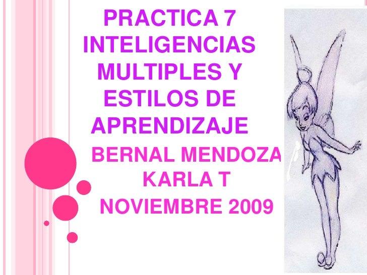 PRACTICA 7 INTELIGENCIAS MULTIPLES Y ESTILOS DE APRENDIZAJE<br />BERNAL MENDOZA KARLA T<br />NOVIEMBRE 2009<br />