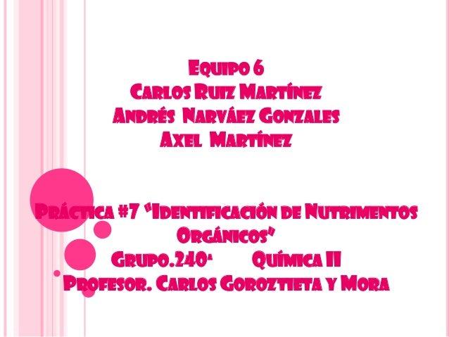 """EQUIPO 6CARLOS RUIZ MARTÍNEZANDRÉS NARVÁEZ GONZALESAXEL MARTÍNEZPRÁCTICA #7 """"IDENTIFICACIÓN DE NUTRIMENTOSORGÁNICOS""""GRUPO...."""