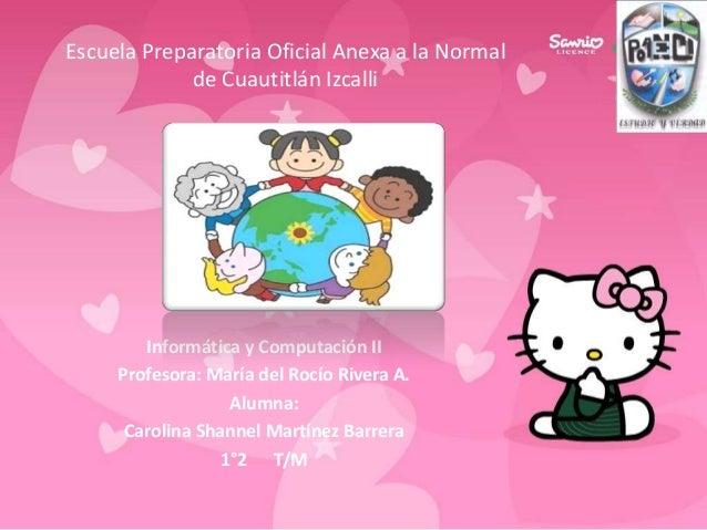 Informática y Computación IIProfesora: María del Rocío Rivera A.Alumna:Carolina Shannel Martínez Barrera1°2 T/MEscuela Pre...