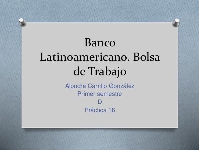 Banco Latinoamericano. Bolsa de Trabajo Alondra Carrillo González Primer semestre D Práctica 16