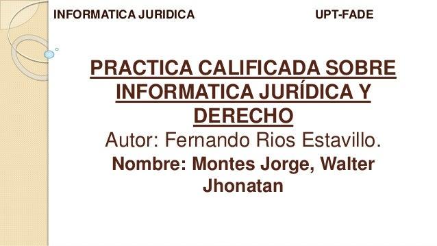 PRACTICA CALIFICADA SOBRE INFORMATICA JURÍDICA Y DERECHO Autor: Fernando Rios Estavillo. INFORMATICA JURIDICA UPT-FADE Nom...