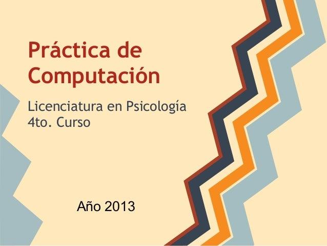 Práctica de Computación Licenciatura en Psicología 4to. Curso Año 2013