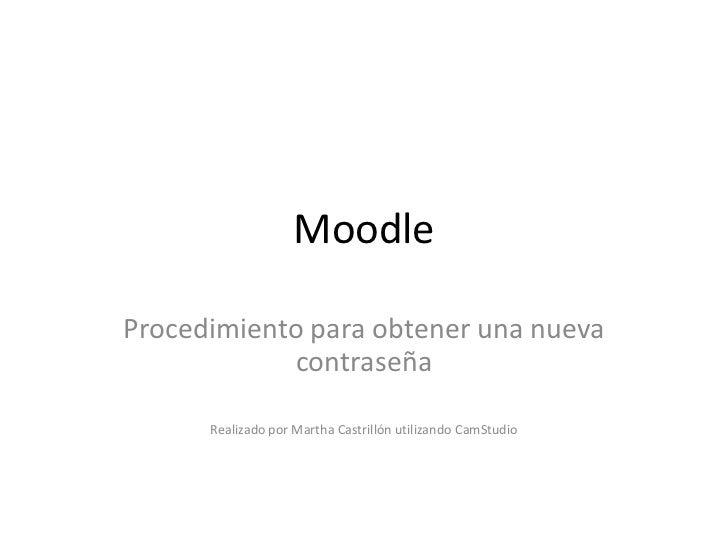 MoodleProcedimiento para obtener una nueva             contraseña      Realizado por Martha Castrillón utilizando CamStudio