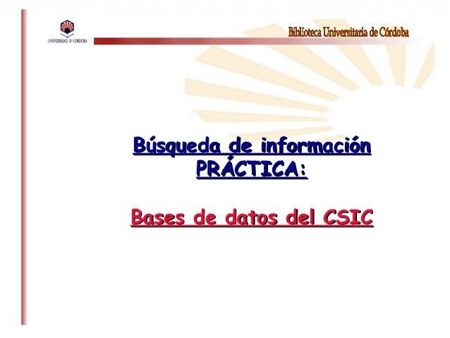 Búsqueda de informaciónBúsqueda de informaciónPRÁCTICA:PRÁCTICA:Bases de datos del CSICBases de datos del CSIC