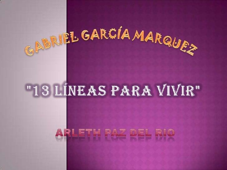"""GABRIEL GARCÍA MARQUEZ <br />""""13 LÍNEAS PARA VIVIR""""<br />ARLETH PAZ DEL RIO <br />"""