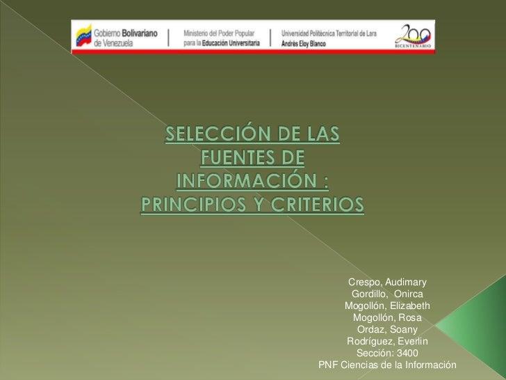 SELECCIÓN DE LAS FUENTES DE INFORMACIÓN : PRINCIPIOS Y CRITERIOS<br />Crespo, Audimary<br />Gordillo,  Onirca<br />Mogolló...