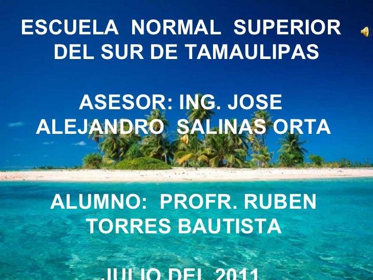 ESCUELA  NORMAL  SUPERIOR  DEL SUR DE TAMAULIPAS ASESOR: ING. JOSE  ALEJANDRO  SALINAS ORTA ALUMNO:  PROFR. RUBEN TORRES B...