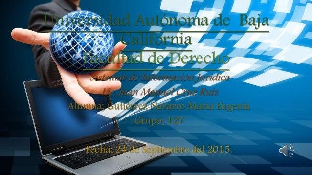 Universidad Autónoma de Baja California Facultad de Derecho Sistemas de Información Jurídica Lic. Juan Manuel Cruz Ruiz Al...
