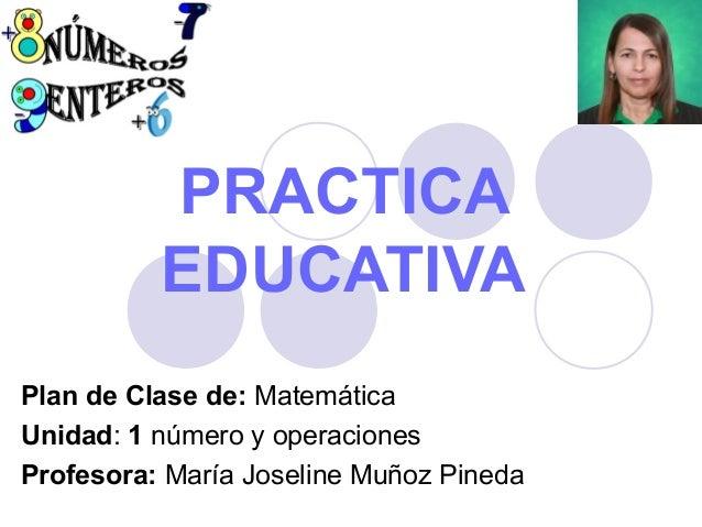 PRACTICA EDUCATIVA Plan de Clase de: Matemática Unidad: 1 número y operaciones Profesora: María Joseline Muñoz Pineda