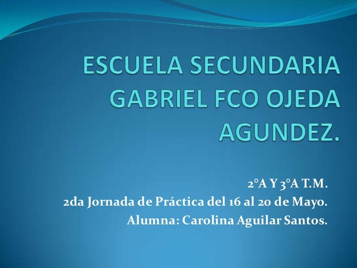ESCUELA SECUNDARIA GABRIEL FCO OJEDA AGUNDEZ.<br />2°A Y 3°A T.M.<br />2da Jornada de Práctica del 16 al 20 de Mayo.<br />...