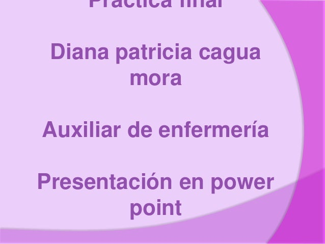 Practica final Diana patricia cagua mora Auxiliar de enfermería Presentación en power point