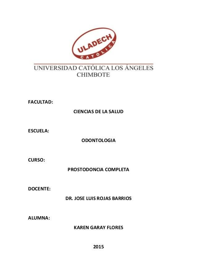FACULTAD: CIENCIAS DE LA SALUD ESCUELA: ODONTOLOGIA CURSO: PROSTODONCIA COMPLETA DOCENTE: DR. JOSE LUIS ROJAS BARRIOS ALUM...