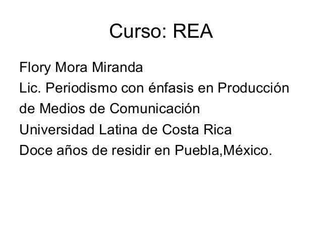 Curso: REA Flory Mora Miranda Lic. Periodismo con énfasis en Producción de Medios de Comunicación Universidad Latina de Co...