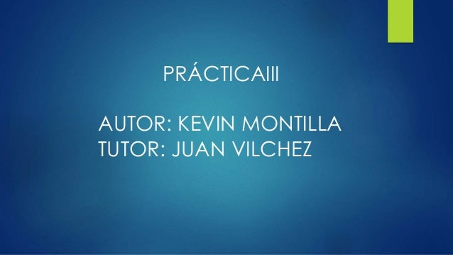 PRÁCTICAIII AUTOR: KEVIN MONTILLA TUTOR: JUAN VILCHEZ