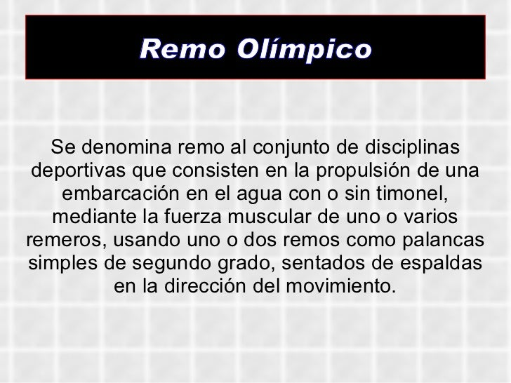 Remo Olímpico Se denomina remo al conjunto de disciplinas deportivas que consisten en la propulsión de una embarcación en ...