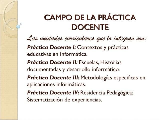 CAMPO DE LA PRÁCTICACAMPO DE LA PRÁCTICA DOCENTEDOCENTE Las unidades curriculares que lo integran son: Práctica Docente I:...