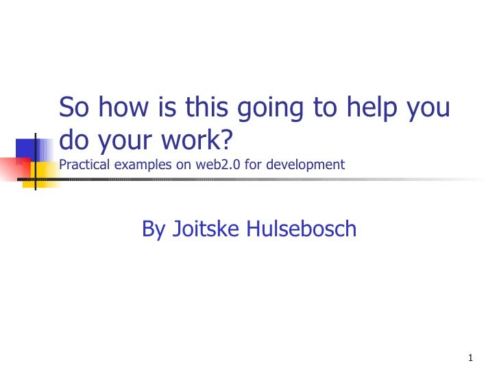 So how is this going to help you do your work?  Practical examples on web2.0 for development By Joitske Hulsebosch