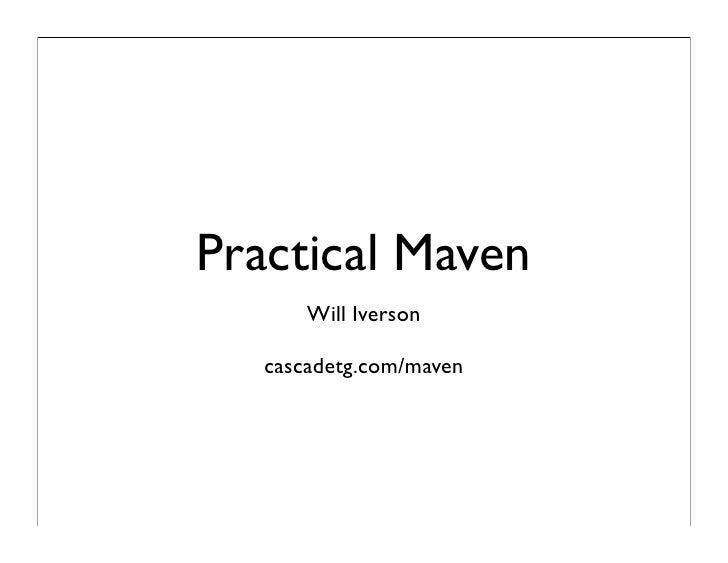 Practical Maven        Will Iverson     cascadetg.com/maven
