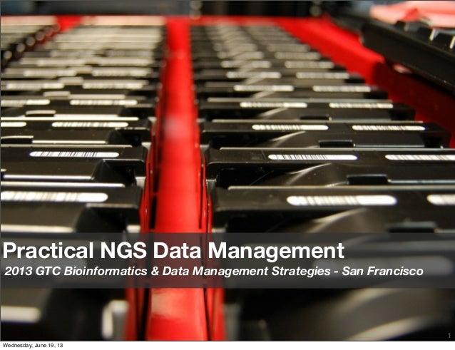 1Practical NGS Data Management2013 GTC Bioinformatics & Data Management Strategies - San FranciscoWednesday, June 19, 13