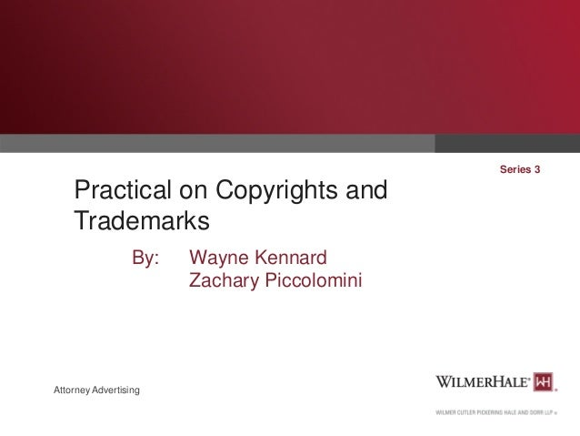 Series 3  Practical on Copyrights and Trademarks By:  Attorney Advertising  Wayne Kennard Zachary Piccolomini