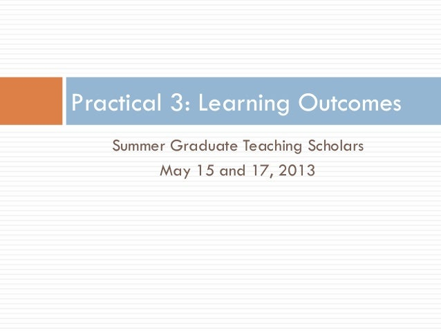 Summer Graduate Teaching ScholarsMay 15 and 17, 2013Practical 3: Learning Outcomes