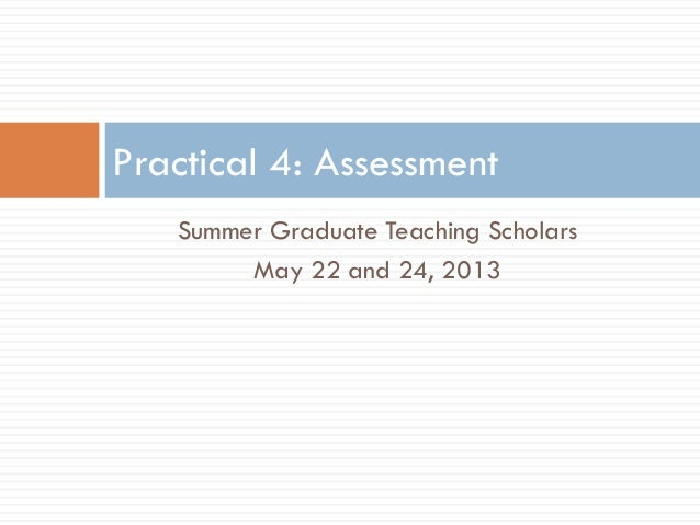 Summer Graduate Teaching ScholarsMay 22 and 24, 2013Practical 4: Assessment