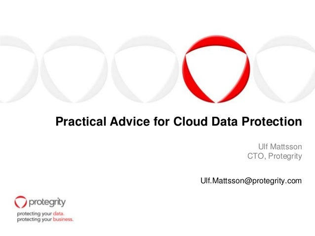 Practical Advice for Cloud Data Protection Ulf Mattsson CTO, Protegrity Ulf.Mattsson@protegrity.com