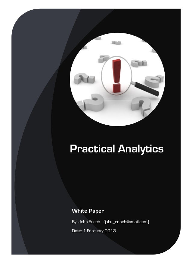 Practical Analytics White Paper By: John Enoch (john_enoch@ymail.com) Date: 1 February 2013