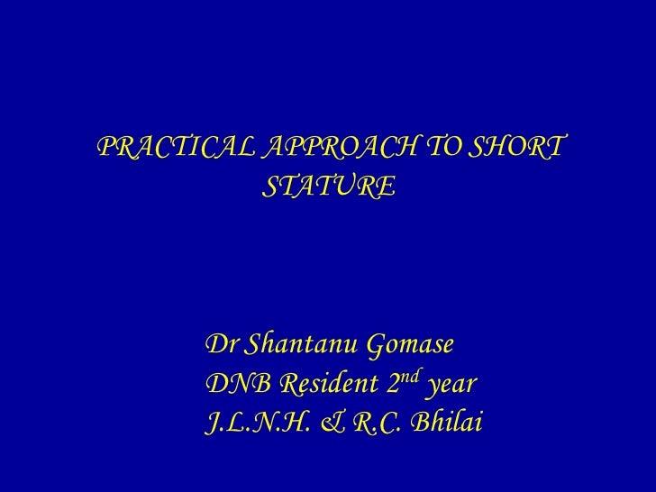 PRACTICAL APPROACH TO SHORT          STATURE      Dr Shantanu Gomase      DNB Resident 2nd year      J.L.N.H. & R.C. Bhilai