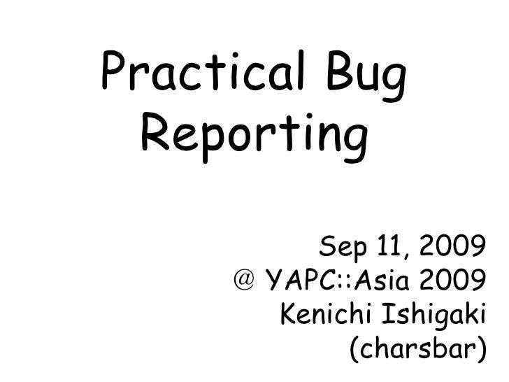 Practical Bug Reporting Sep 11, 2009 @ YAPC::Asia 2009 Kenichi Ishigaki (charsbar)