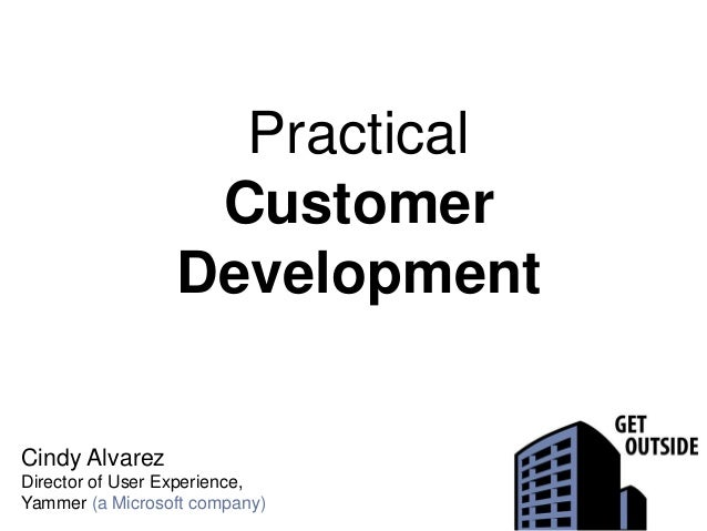 Practical Customer Development Cindy Alvarez Director of User Experience, Yammer (a Microsoft company)