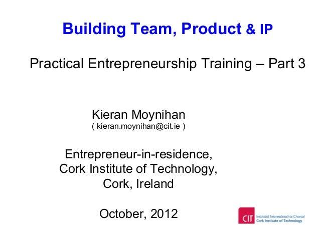Building Team, Product & IP Practical Entrepreneurship Training – Part 3 Kieran Moynihan ( kieran.moynihan@cit.ie ) Entrep...