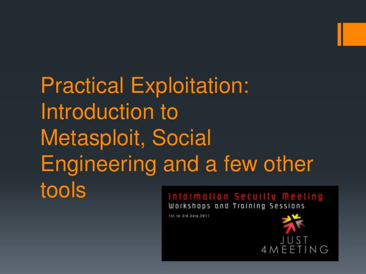 Practical Exploitation: Introduction to Metasploit, Social Engineering and a few other tools<br />