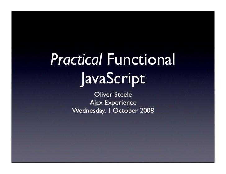 Practical Functional     JavaScript         Oliver Steele       Ajax Experience   Wednesday, 1 October 2008