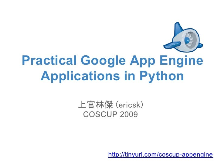 Practical Google App Engine    Applications in Python          上官林傑 (ericsk)          COSCUP 2009                  http://...