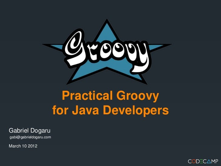 Practical Groovy                         for Java DevelopersGabriel Dogarugabi@gabrieldogaru.comMarch 10 2012