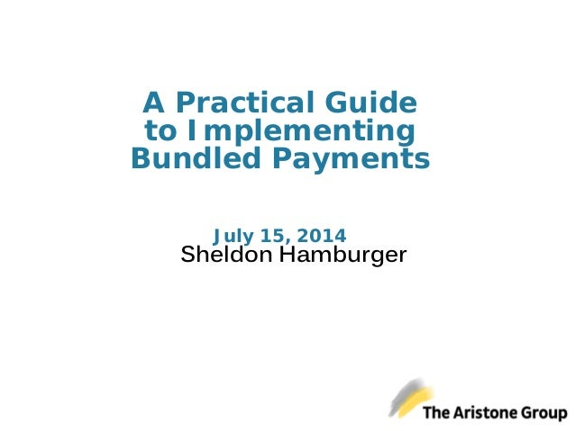 A Practical Guide to Implementing Bundled Payments July 15, 2014 Sheldon Hamburger