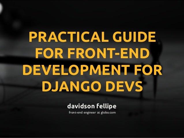 davidson fellipe front-end engineer at globo.com PRACTICAL GUIDE FOR FRONT-END DEVELOPMENT FOR DJANGO DEVS