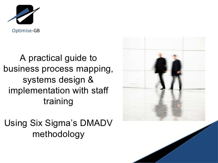 A practical guide to business process mapping, systems design & implementation with staff training Using Six Sigma's DMADV...