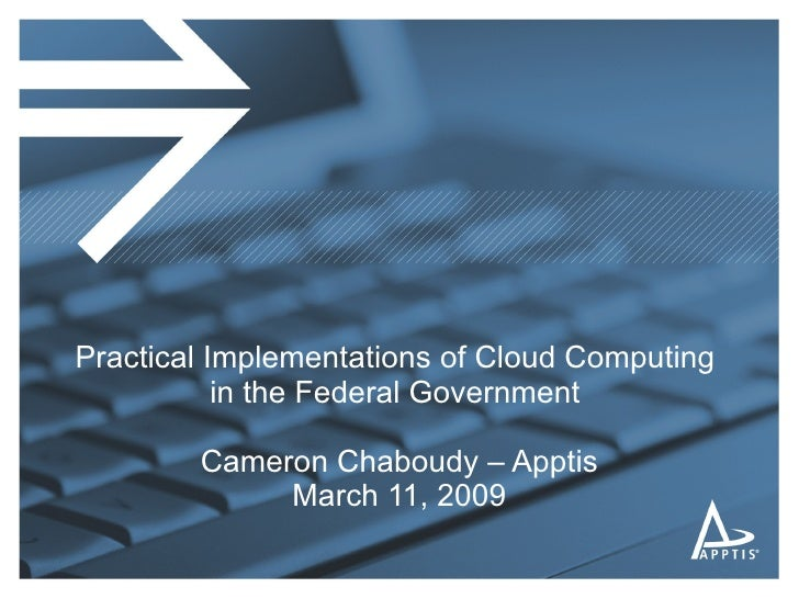 Practical Implementations of Cloud Computing  in the Federal Government  Cameron Chaboudy – Apptis March 11, 2009