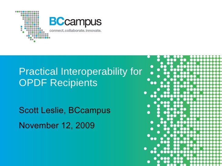 Practical Interoperability for OPDF Recipients Scott Leslie, BCcampus November 12, 2009