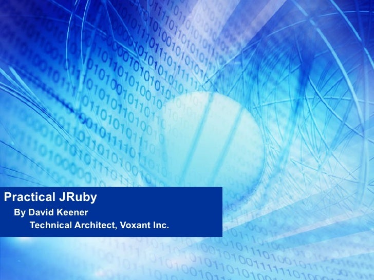 Practical JRuby By David Keener Technical Architect, Voxant Inc.