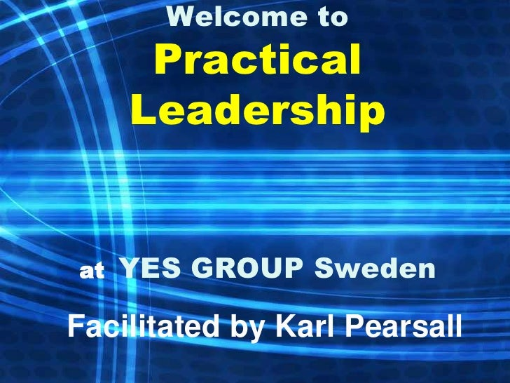 Welcome to      Practical     Leadershipat   YES GROUP SwedenFacilitated by Karl Pearsall
