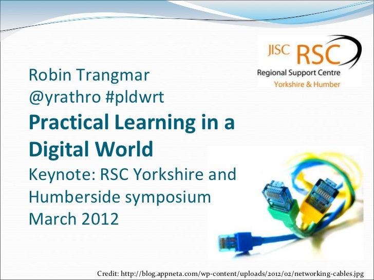 Robin Trangmar@yrathro #pldwrtPractical Learning in aDigital WorldKeynote: RSC Yorkshire andHumberside symposiumMarch 2012...